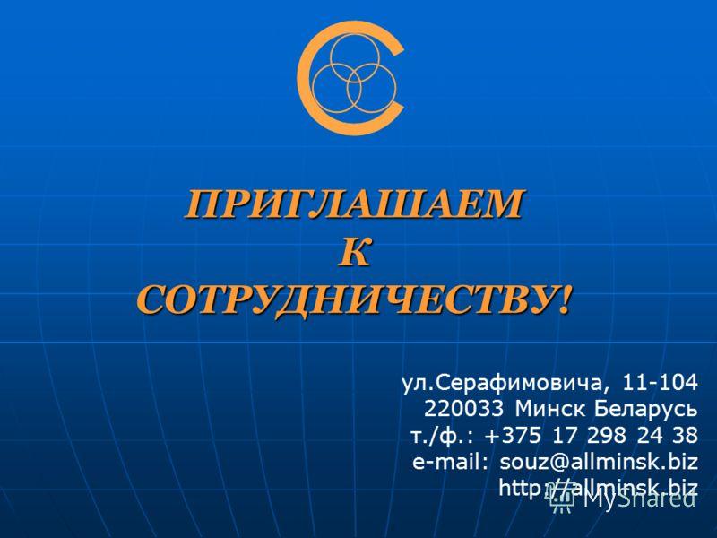 ПРИГЛАШАЕМ К СОТРУДНИЧЕСТВУ! ул.Серафимовича, 11-104 220033 Минск Беларусь т./ф.: +375 17 298 24 38 e-mail: souz@allminsk.biz http://allminsk.biz