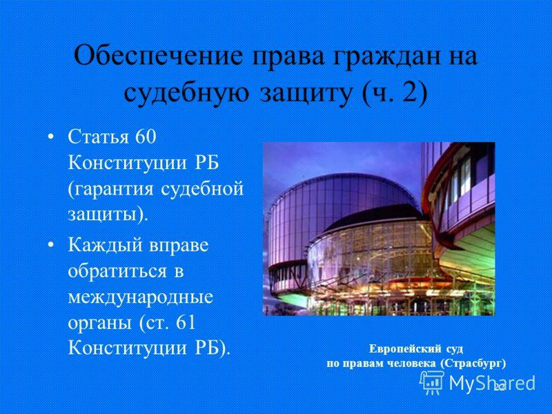 22 Обеспечение права граждан на судебную защиту (ч. 2) Статья 60 Конституции РБ (гарантия судебной защиты). Каждый вправе обратиться в международные органы (ст. 61 Конституции РБ). Европейский суд по правам человека (Страсбург)