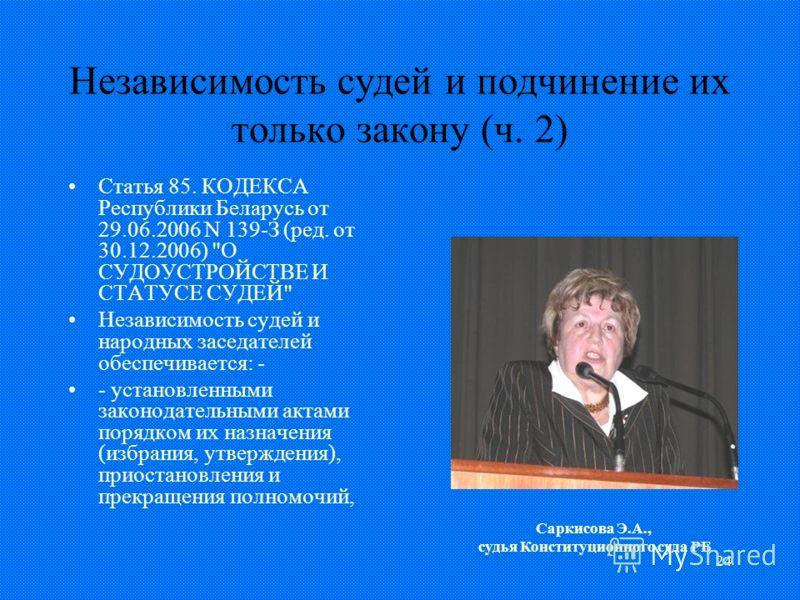 24 Независимость судей и подчинение их только закону (ч. 2) Статья 85. КОДЕКСА Республики Беларусь от 29.06.2006 N 139-З (ред. от 30.12.2006)