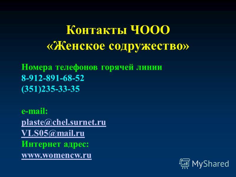 Контакты ЧООО «Женское содружество» Номера телефонов горячей линии 8-912-891-68-52 (351)235-33-35 e-mail: plaste@chel.surnet.ru VLS05@mail.ru Интернет адрес: www.womencw.ru