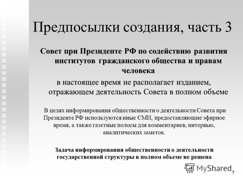 5 Предпосылки создания, часть 3 Совет при Президенте РФ по содействию развития институтов гражданского общества и правам человека в настоящее время не располагает изданием, отражающем деятельность Совета в полном объеме В целях информирования обществ