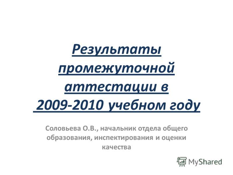 Результаты промежуточной аттестации в 2009-2010 учебном году Соловьева О.В., начальник отдела общего образования, инспектирования и оценки качества