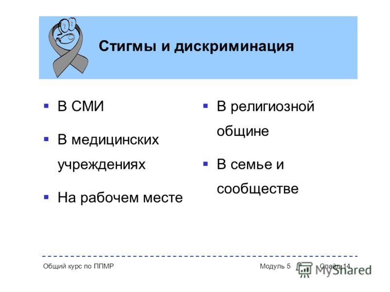 Общий курс по ППМР Модуль 5 Слайд 14 Стигмы и дискриминация В СМИ В медицинских учреждениях На рабочем месте В религиозной общине В семье и сообществе