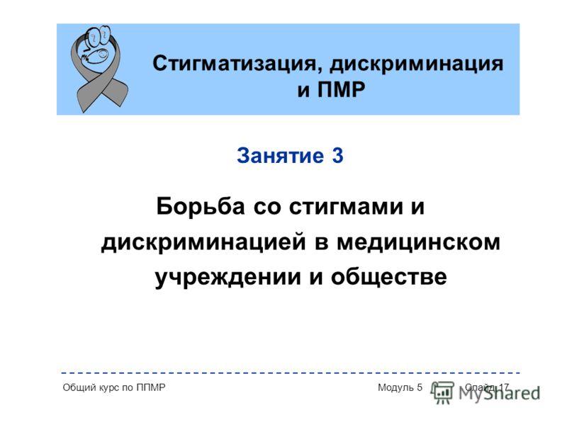Общий курс по ППМР Модуль 5 Слайд 17 Стигматизация, дискриминация и ПМР Занятие 3 Борьба со стигмами и дискриминацией в медицинском учреждении и обществе