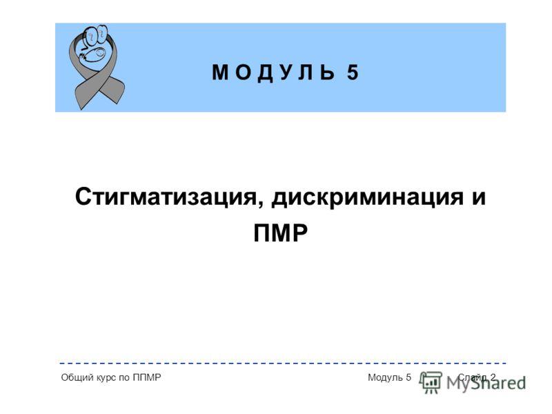 Общий курс по ППМР Модуль 5 Слайд 2 Стигматизация, дискриминация и ПМР М О Д У Л Ь 5