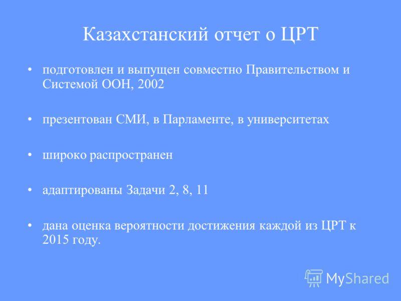 Казахстанский отчет о ЦРТ подготовлен и выпущен совместно Правительством и Системой ООН, 2002 презентован СМИ, в Парламенте, в университетах широко распространен адаптированы Задачи 2, 8, 11 дана оценка вероятности достижения каждой из ЦРТ к 2015 год