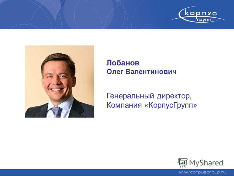 Лобанов Олег Валентинович Генеральный директор, Компания «КорпусГрупп»