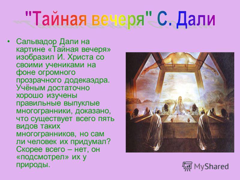 Сальвадор Дали на картине «Тайная вечеря» изобразил И. Христа со своими учениками на фоне огромного прозрачного додекаэдра. Учёным достаточно хорошо изучены правильные выпуклые многогранники, доказано, что существует всего пять видов таких многогранн