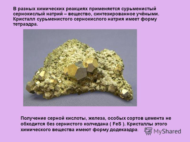 В разных химических реакциях применяется сурьменистый сернокислый натрий – вещество, синтезированное учёными. Кристалл сурьменистого сернокислого натрия имеет форму тетраэдра. Получение серной кислоты, железа, особых сортов цемента не обходится без с