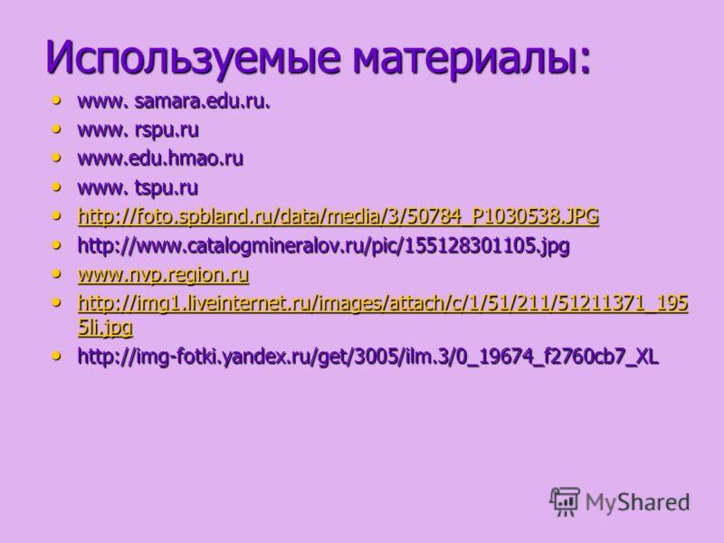 Используемые материалы: www. samara.edu.ru. www. samara.edu.ru. www. rspu.ru www. rspu.ru www.edu.hmao.ru www.edu.hmao.ru www. tspu.ru www. tspu.ru http://foto.spbland.ru/data/media/3/50784_P1030538.JPG http://foto.spbland.ru/data/media/3/50784_P1030