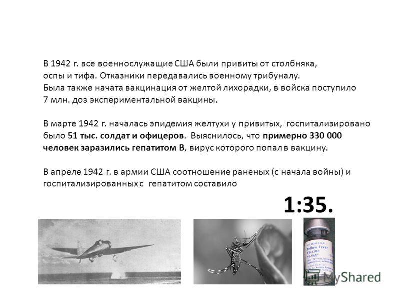 В 1942 г. все военнослужащие США были привиты от столбняка, оспы и тифа. Отказники передавались военному трибуналу. Была также начата вакцинация от желтой лихорадки, в войска поступило 7 млн. доз экспериментальной вакцины. В марте 1942 г. началась эп