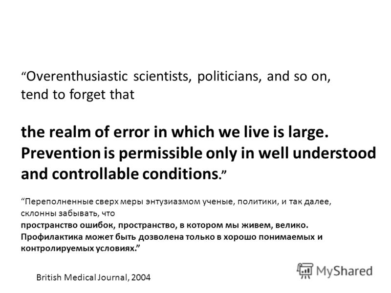 Overenthusiastic scientists, politicians, and so on, tend to forget that the realm of error in which we live is large. Prevention is permissible only in well understood and controllable conditions. Переполненные сверх меры энтузиазмом ученые, политик