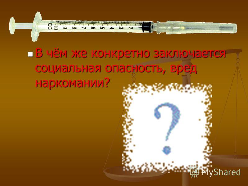 В чём же конкретно заключается социальная опасность, вред наркомании? В чём же конкретно заключается социальная опасность, вред наркомании?