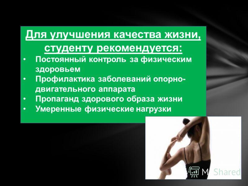 Для улучшения качества жизни, студенту рекомендуется: Постоянный контроль за физическим здоровьем Профилактика заболеваний опорно- двигательного аппарата Пропаганд здорового образа жизни Умеренные физические нагрузки