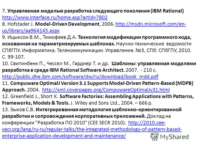 7. Управляемая моделью разработка следующего поколения (IBM Rational) http://www.interface.ru/home.asp?artId=7802 8. Hofstader J. Model-Driven Development, 2006. http://msdn.microsoft.com/en- us/library/aa964145.aspx 9. Ицыксон В.М., Тимофеев Д.А. Те