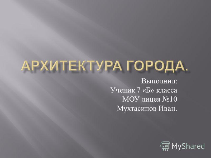 Выполнил : Ученик 7 « Б » класса МОУ лицея 10 Мухтасипов Иван.