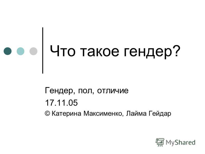 Что такое гендер? Гендер, пол, отличие 17.11.05 © Катерина Максименко, Лайма Гейдар
