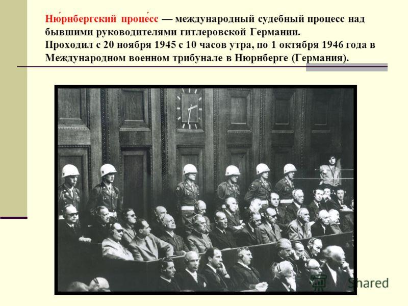 Ню́рнбергский проце́сс международный судебный процесс над бывшими руководителями гитлеровской Германии. Проходил с 20 ноября 1945 с 10 часов утра, по 1 октября 1946 года в Международном военном трибунале в Нюрнберге (Германия).