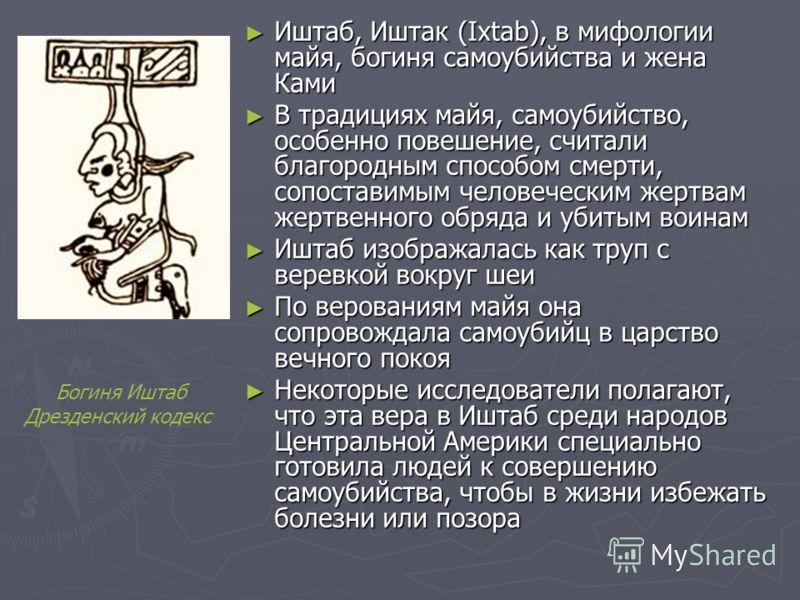 Иштаб, Иштак (Ixtab), в мифологии майя, богиня самоубийства и жена Ками Иштаб, Иштак (Ixtab), в мифологии майя, богиня самоубийства и жена Ками В традициях майя, самоубийство, особенно повешение, считали благородным способом смерти, сопоставимым чело