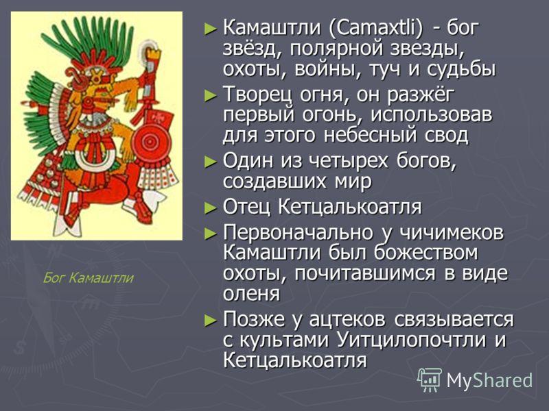 Камаштли (Camaxtli) - бог звёзд, полярной звезды, охоты, войны, туч и судьбы Камаштли (Camaxtli) - бог звёзд, полярной звезды, охоты, войны, туч и судьбы Творец огня, он разжёг первый огонь, использовав для этого небесный свод Творец огня, он разжёг
