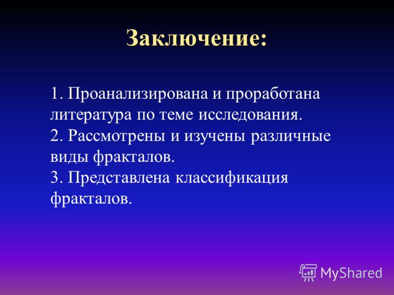 Заключение: 1. Проанализирована и проработана литература по теме исследования. 2. Рассмотрены и изучены различные виды фракталов. 3. Представлена классификация фракталов.
