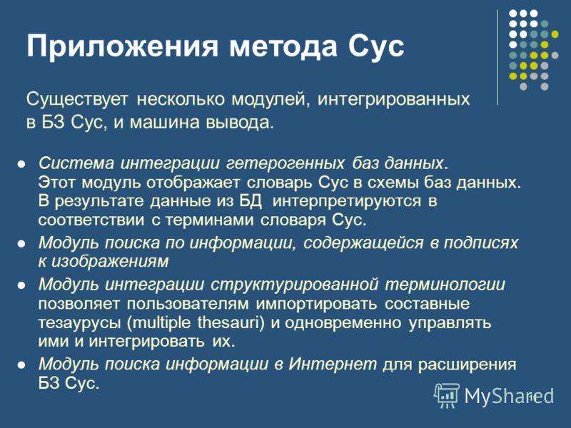11 Приложения метода Cyc Система интеграции гетерогенных баз данных. Этот модуль отображает словарь Cyc в схемы баз данных. В результате данные из БД интерпретируются в соответствии с терминами словаря Cyc. Модуль поиска по информации, содержащейся в