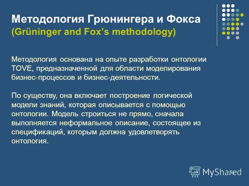 15 Методология Грюнингера и Фокса (Grüninger and Foxs methodology) Методология основана на опыте разработки онтологии TOVE, предназначенной для области моделирования бизнес-процессов и бизнес-деятельности. По существу, она включает построение логичес