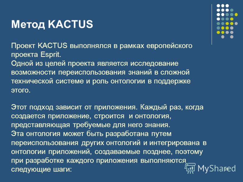 20 Метод KACTUS Проект KACTUS выполнялся в рамках европейского проекта Esprit. Одной из целей проекта является исследование возможности переиспользования знаний в сложной технической системе и роль онтологии в поддержке этого. Этот подход зависит от