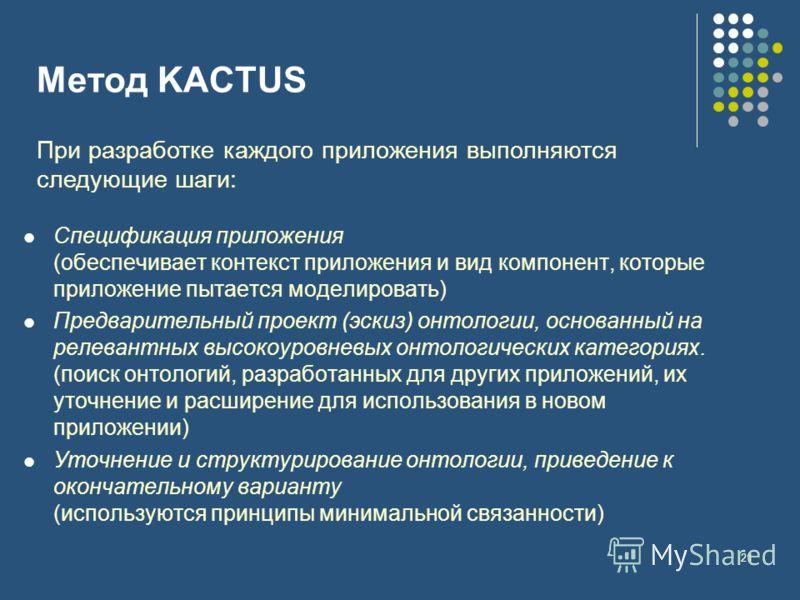 21 Метод KACTUS При разработке каждого приложения выполняются следующие шаги: Спецификация приложения (обеспечивает контекст приложения и вид компонент, которые приложение пытается моделировать) Предварительный проект (эскиз) онтологии, основанный на