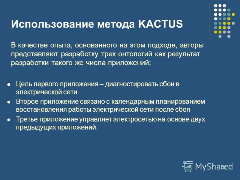 22 Использование метода KACTUS В качестве опыта, основанного на этом подходе, авторы представляют разработку трех онтологий как результат разработки такого же числа приложений: Цель первого приложения – диагностировать сбои в электрической сети Второ