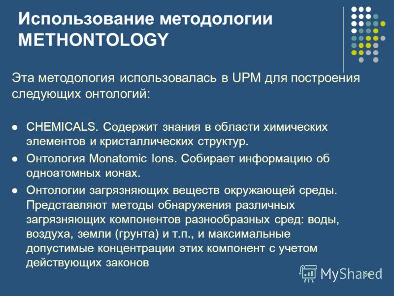 26 Использование методологии METHONTOLOGY Эта методология использовалась в UPM для построения следующих онтологий: CHEMICALS. Содержит знания в области химических элементов и кристаллических структур. Онтология Monatomic Ions. Собирает информацию об