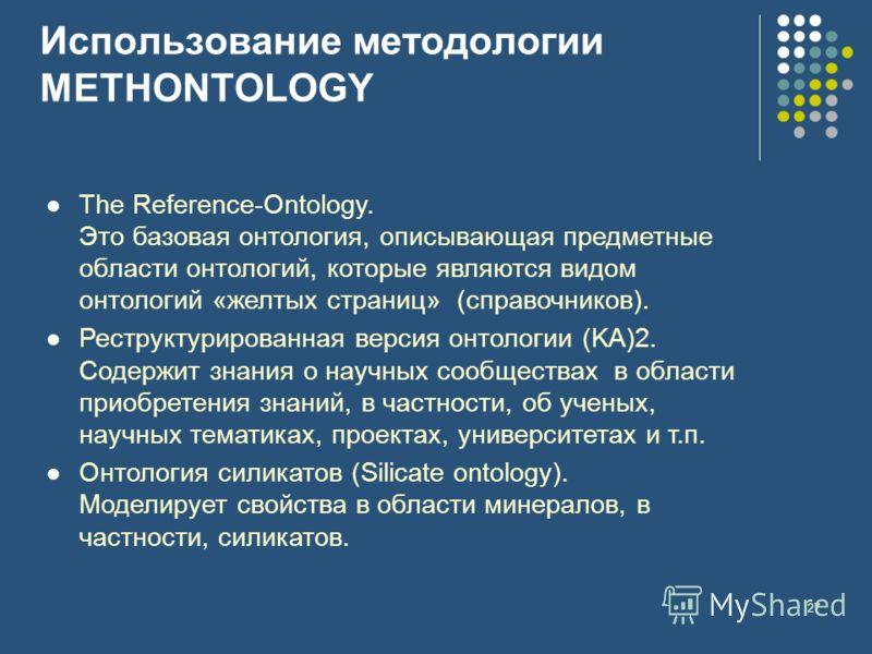 27 Использование методологии METHONTOLOGY The Reference-Ontology. Это базовая онтология, описывающая предметные области онтологий, которые являются видом онтологий «желтых страниц» (справочников). Реструктурированная версия онтологии (KA)2. Содержит