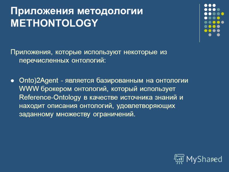 29 Приложения методологии METHONTOLOGY Приложения, которые используют некоторые из перечисленных онтологий: Onto)2Agent - является базированным на онтологии WWW брокером онтологий, который использует Reference-Ontology в качестве источника знаний и н