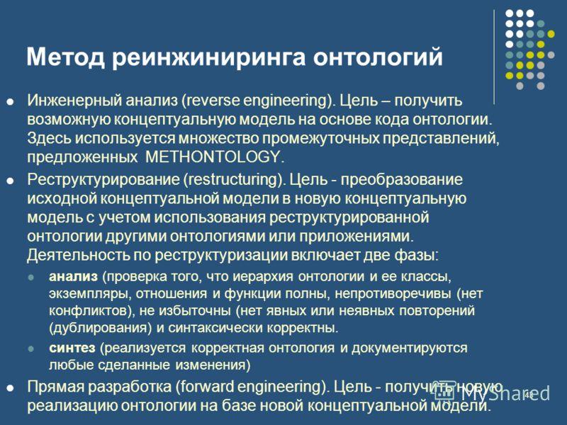 43 Метод реинжиниринга онтологий Инженерный анализ (reverse engineering). Цель – получить возможную концептуальную модель на основе кода онтологии. Здесь используется множество промежуточных представлений, предложенных METHONTOLOGY. Реструктурировани