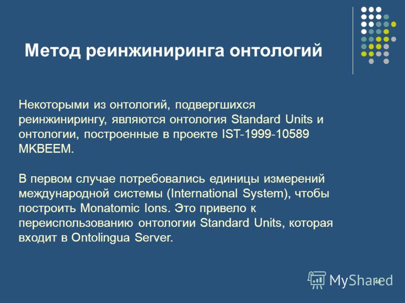 44 Метод реинжиниринга онтологий Некоторыми из онтологий, подвергшихся реинжинирингу, являются онтология Standard Units и онтологии, построенные в проекте IST-1999-10589 MKBEEM. В первом случае потребовались единицы измерений международной системы (I