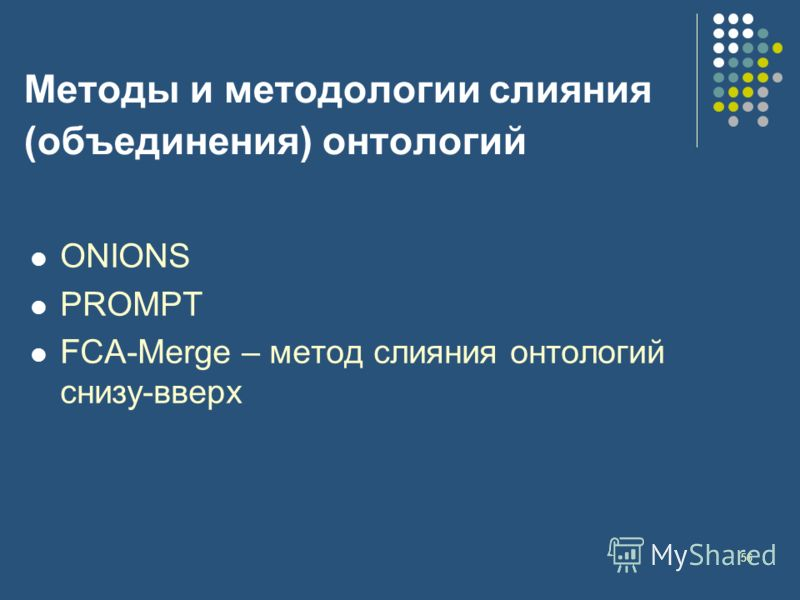 56 Методы и методологии слияния (объединения) онтологий ONIONS PROMPT FCA-Merge – метод слияния онтологий снизу-вверх