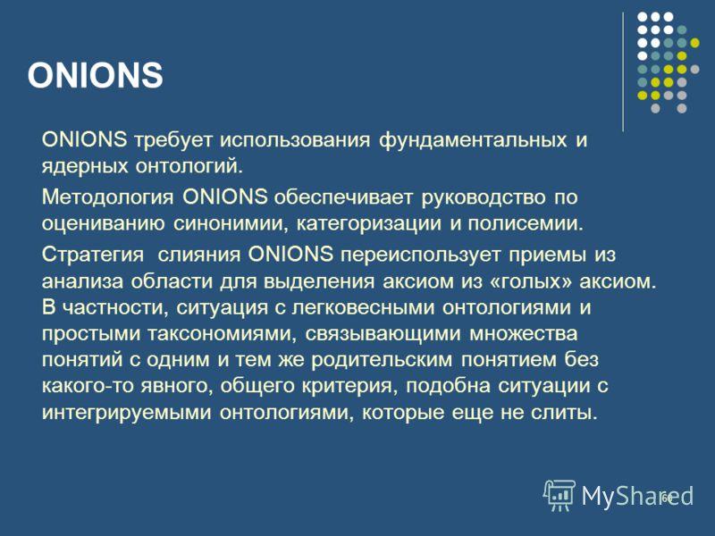 60 ONIONS ONIONS требует использования фундаментальных и ядерных онтологий. Методология ONIONS обеспечивает руководство по оцениванию синонимии, категоризации и полисемии. Стратегия слияния ONIONS переиспользует приемы из анализа области для выделени
