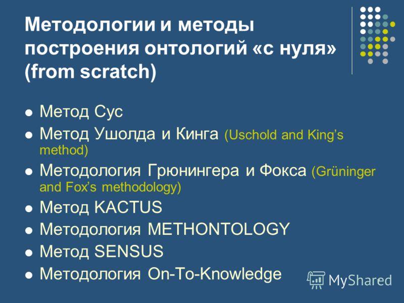 7 Методологии и методы построения онтологий «с нуля» (from scratch) Метод Cyc Метод Ушолда и Кинга (Uschold and Kings method) Методология Грюнингера и Фокса (Grüninger and Foxs methodology) Метод KACTUS Методология METHONTOLOGY Метод SENSUS Методолог