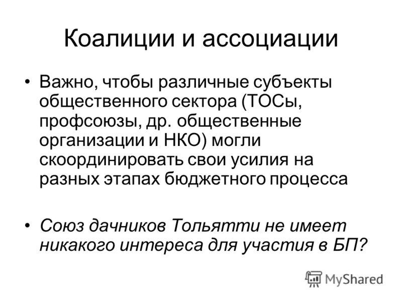 Коалиции и ассоциации Важно, чтобы различные субъекты общественного сектора (ТОСы, профсоюзы, др. общественные организации и НКО) могли скоординировать свои усилия на разных этапах бюджетного процесса Союз дачников Тольятти не имеет никакого интереса