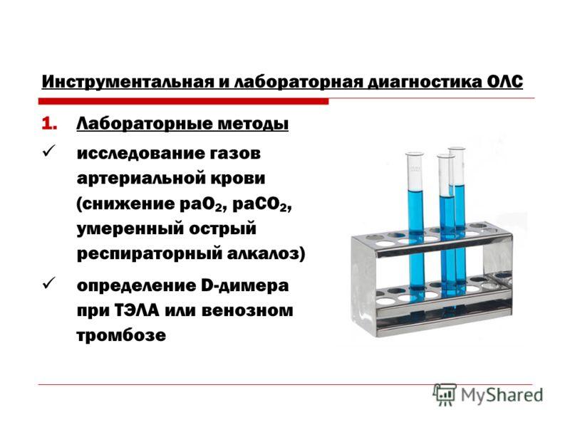 Инструментальная и лабораторная диагностика ОЛС 1.Лабораторные методы исследование газов артериальной крови (снижение рaО 2, рaСО 2, умеренный острый респираторный алкалоз) определение D-димера при ТЭЛА или венозном тромбозе
