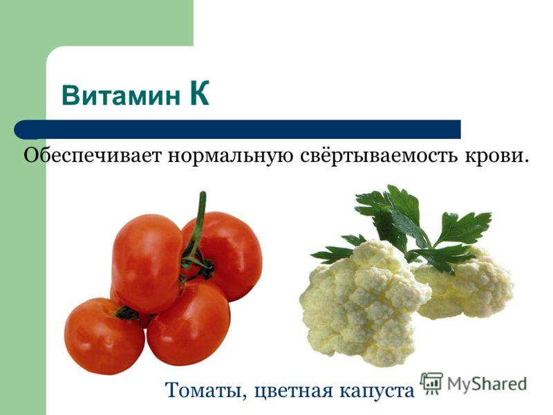 Витамин К Обеспечивает нормальную свёртываемость крови. Томаты, цветная капуста