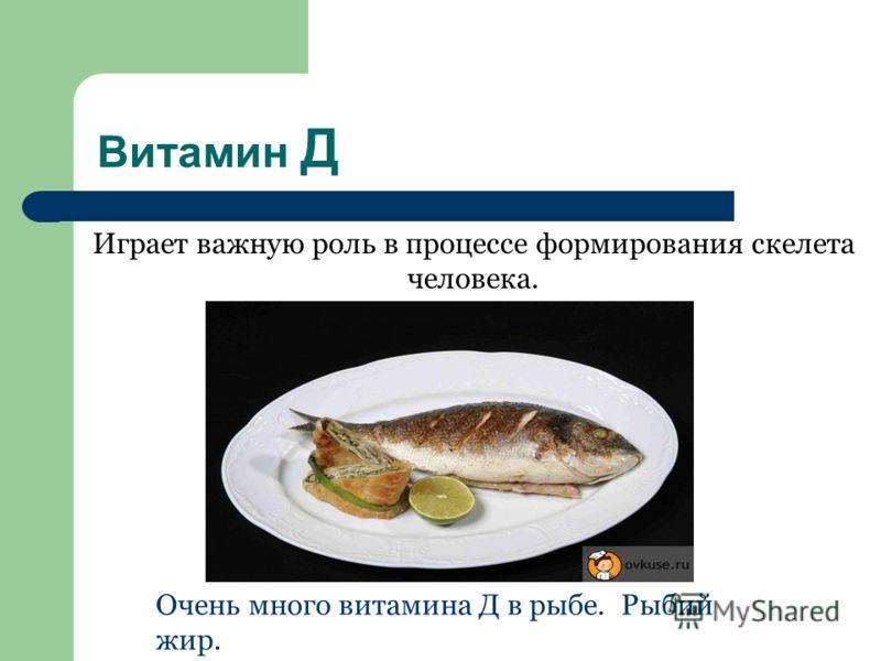 Витамин Д Играет важную роль в процессе формирования скелета человека. Очень много витамина Д в рыбе. Рыбий жир.