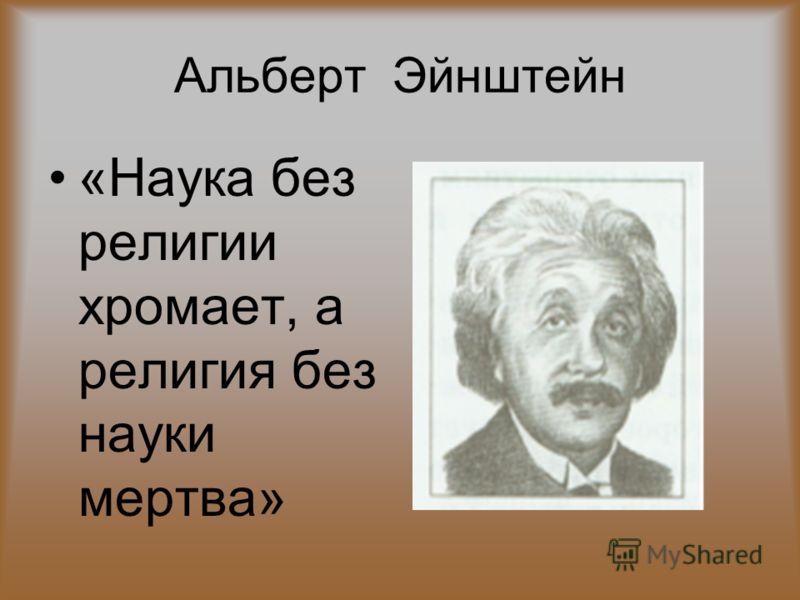 Альберт Эйнштейн «Наука без религии хромает, а религия без науки мертва»