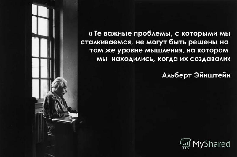 « Те важные проблемы, с которыми мы сталкиваемся, не могут быть решены на том же уровне мышления, на котором мы находились, когда их создавали» Альберт Эйнштейн