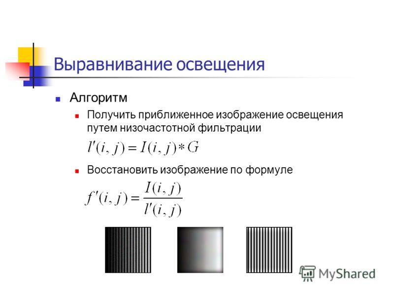 Выравнивание освещения Алгоритм Получить приближенное изображение освещения путем низочастотной фильтрации Восстановить изображение по формуле