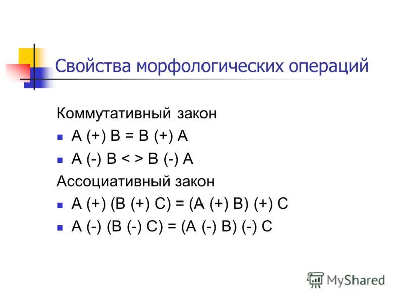 Свойства морфологических операций Коммутативный закон A (+) B = B (+) A A (-) B B (-) A Ассоциативный закон A (+) (B (+) C) = (A (+) B) (+) C A (-) (B (-) C) = (A (-) B) (-) C