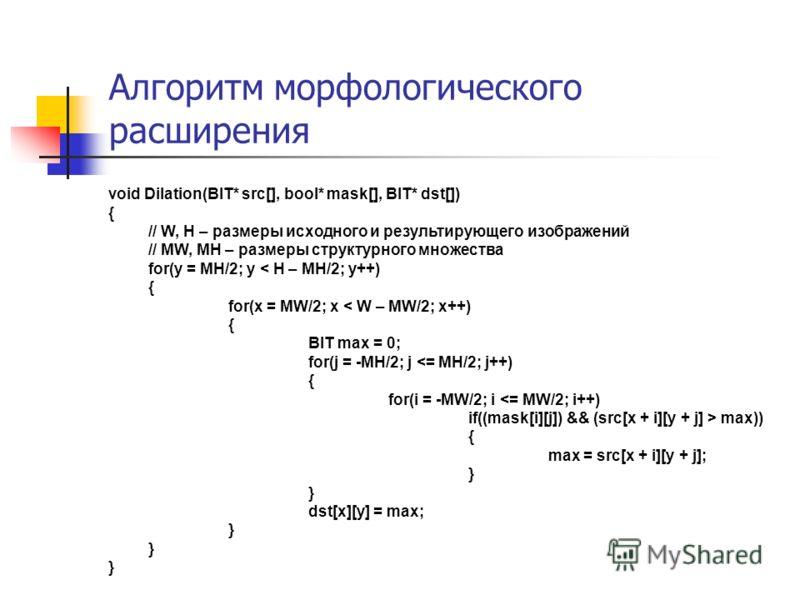 Алгоритм морфологического расширения void Dilation(BIT* src[], bool* mask[], BIT* dst[]) { // W, H – размеры исходного и результирующего изображений // MW, MH – размеры структурного множества for(y = MH/2; y < H – MH/2; y++) { for(x = MW/2; x < W – M