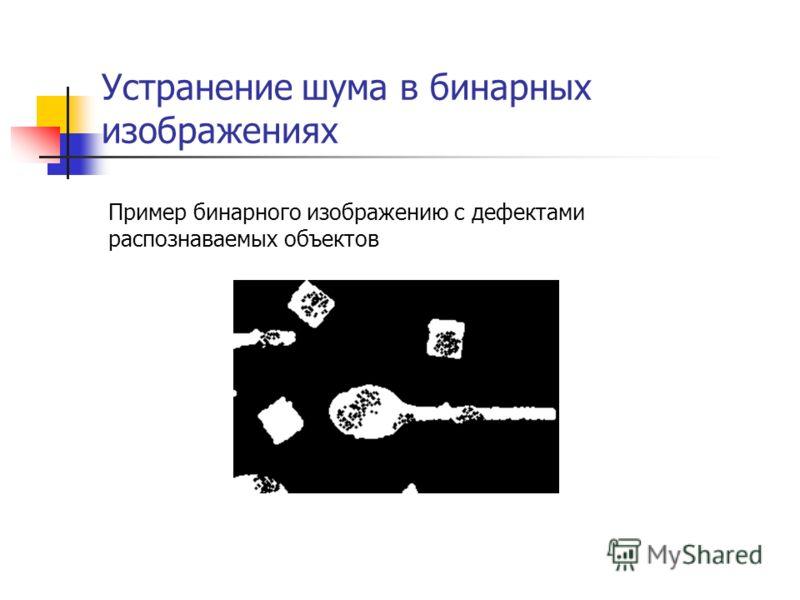 Устранение шума в бинарных изображениях Пример бинарного изображению с дефектами распознаваемых объектов