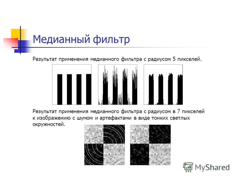 Медианный фильтр Результат применения медианного фильтра с радиусом 5 пикселей. Результат применения медианного фильтра с радиусом в 7 пикселей к изображению с шумом и артефактами в виде тонких светлых окружностей.