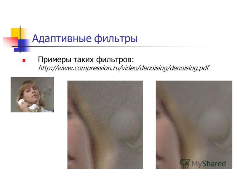 Адаптивные фильтры Примеры таких фильтров: http://www.compression.ru/video/denoising/denoising.pdf